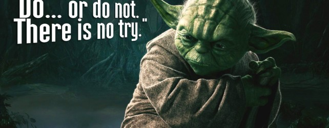 Do or do not. There is no try